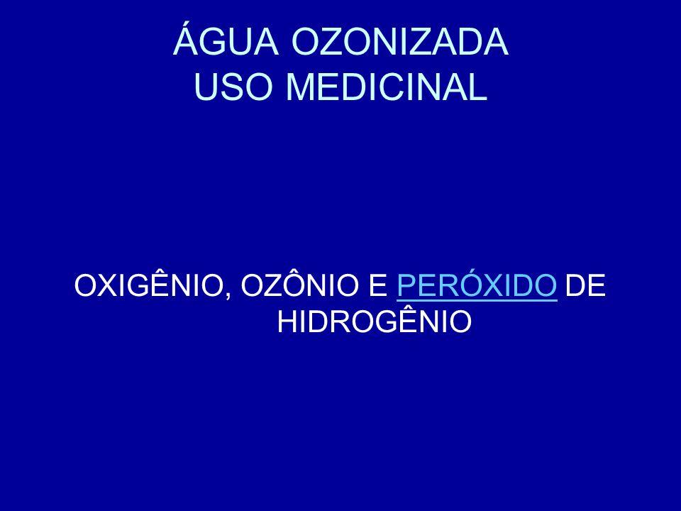 ÁGUA OZONIZADA USO MEDICINAL OXIGÊNIO, OZÔNIO E PERÓXIDO DE HIDROGÊNIOPERÓXIDO