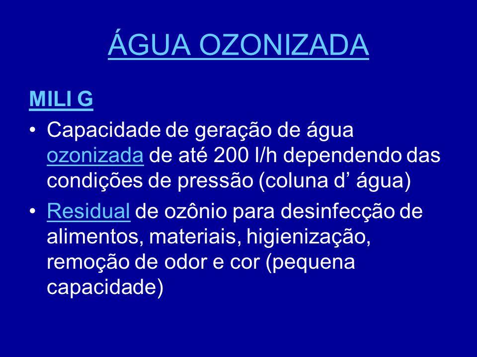 ÁGUA OZONIZADA MILI G •Capacidade de geração de água ozonizada de até 200 l/h dependendo das condições de pressão (coluna d' água) ozonizada •Residual