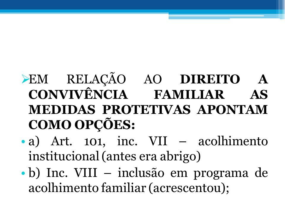  EM RELAÇÃO AO DIREITO A CONVIVÊNCIA FAMILIAR AS MEDIDAS PROTETIVAS APONTAM COMO OPÇÕES: •a) Art. 101, inc. VII – acolhimento institucional (antes er