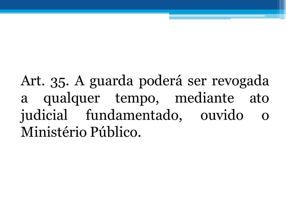 Art. 35. A guarda poderá ser revogada a qualquer tempo, mediante ato judicial fundamentado, ouvido o Ministério Público.