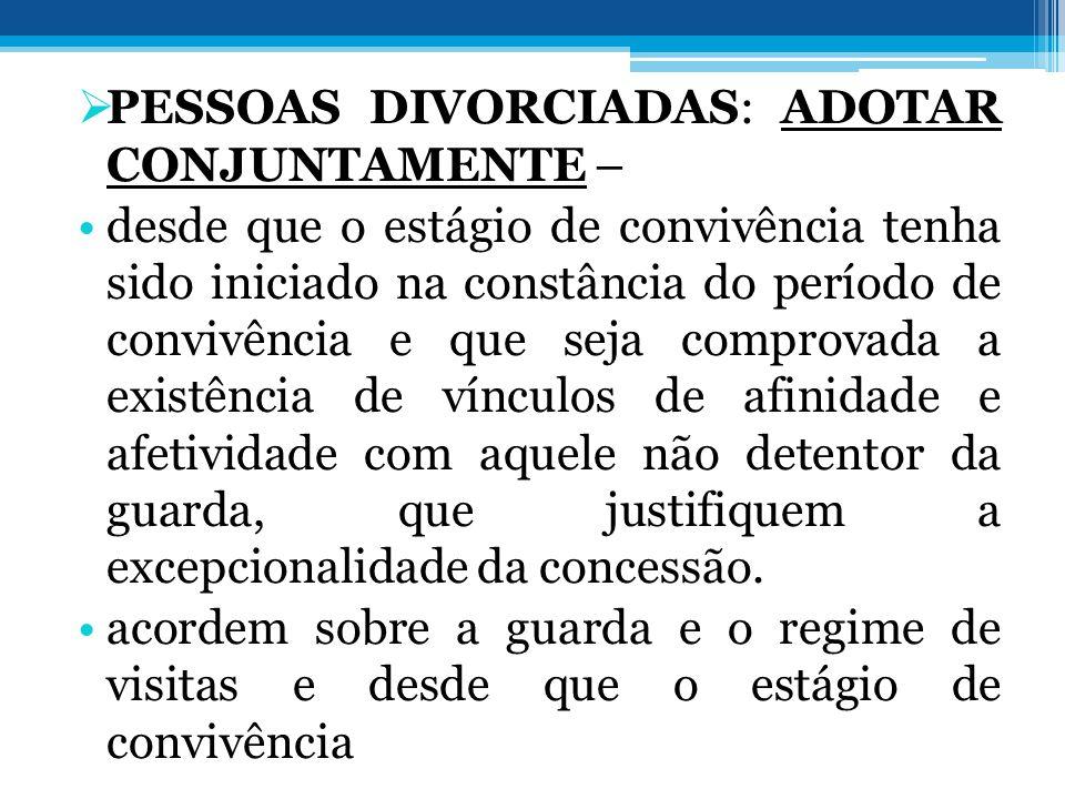  PESSOAS DIVORCIADAS: ADOTAR CONJUNTAMENTE – •desde que o estágio de convivência tenha sido iniciado na constância do período de convivência e que se
