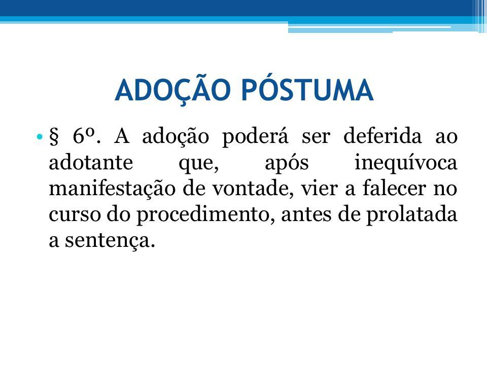ADOÇÃO PÓSTUMA •§ 6º. A adoção poderá ser deferida ao adotante que, após inequívoca manifestação de vontade, vier a falecer no curso do procedimento,