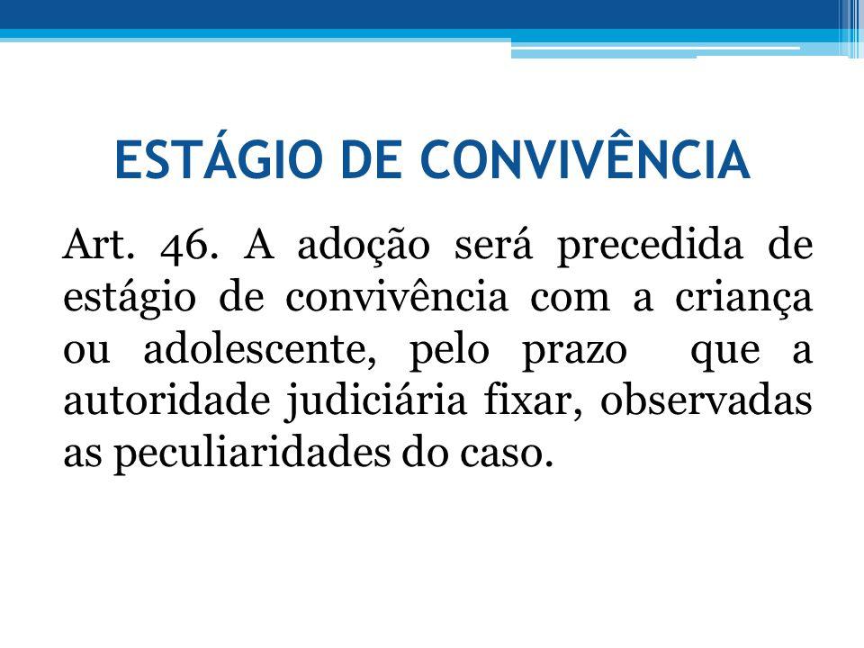 ESTÁGIO DE CONVIVÊNCIA Art. 46. A adoção será precedida de estágio de convivência com a criança ou adolescente, pelo prazo que a autoridade judiciária