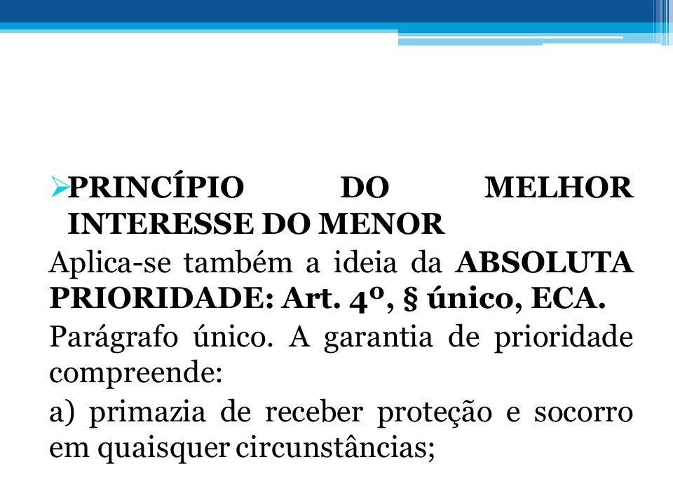  PRINCÍPIO DO MELHOR INTERESSE DO MENOR Aplica-se também a ideia da ABSOLUTA PRIORIDADE: Art. 4º, § único, ECA. Parágrafo único. A garantia de priori