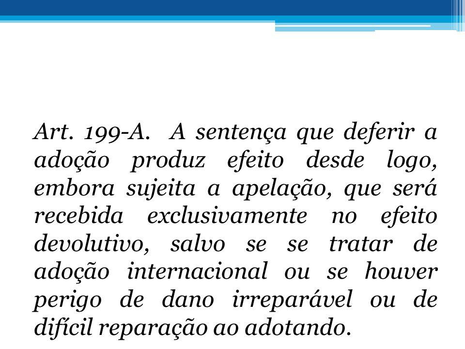 Art. 199-A. A sentença que deferir a adoção produz efeito desde logo, embora sujeita a apelação, que será recebida exclusivamente no efeito devolutivo