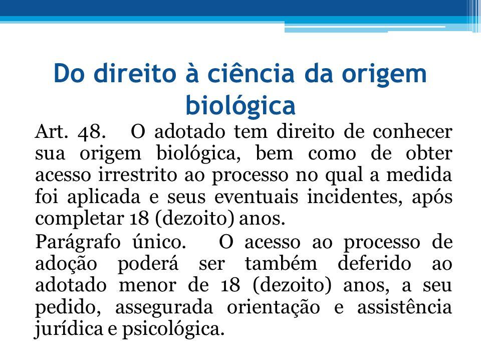 Do direito à ciência da origem biológica Art. 48. O adotado tem direito de conhecer sua origem biológica, bem como de obter acesso irrestrito ao proce