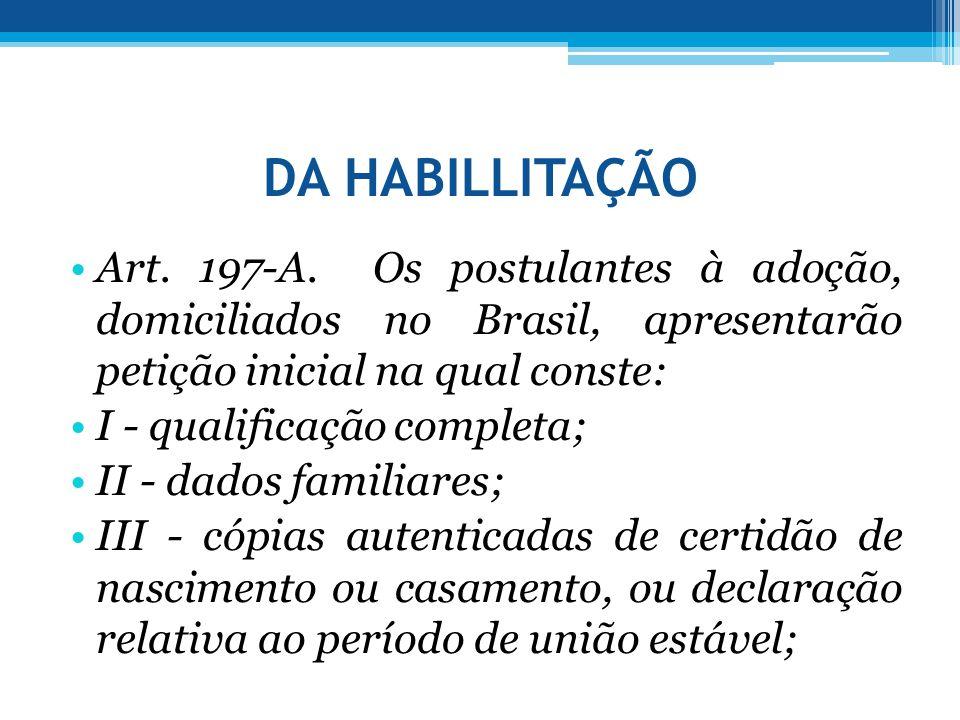 DA HABILLITAÇÃO •Art. 197-A. Os postulantes à adoção, domiciliados no Brasil, apresentarão petição inicial na qual conste: •I - qualificação completa;