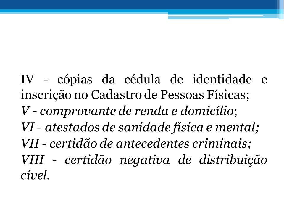 IV - cópias da cédula de identidade e inscrição no Cadastro de Pessoas Físicas; V - comprovante de renda e domicílio; VI - atestados de sanidade físic