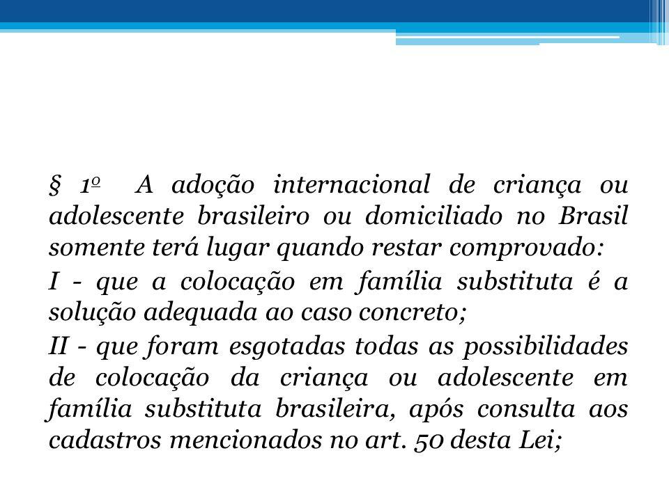 § 1 o A adoção internacional de criança ou adolescente brasileiro ou domiciliado no Brasil somente terá lugar quando restar comprovado: I - que a colo
