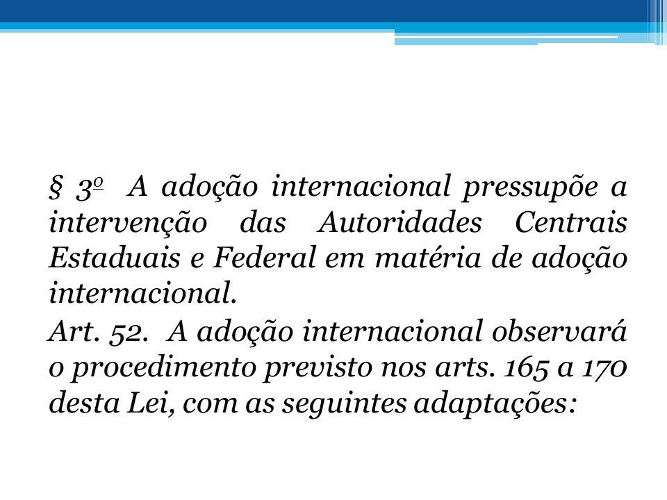§ 3 o A adoção internacional pressupõe a intervenção das Autoridades Centrais Estaduais e Federal em matéria de adoção internacional. Art. 52. A adoçã
