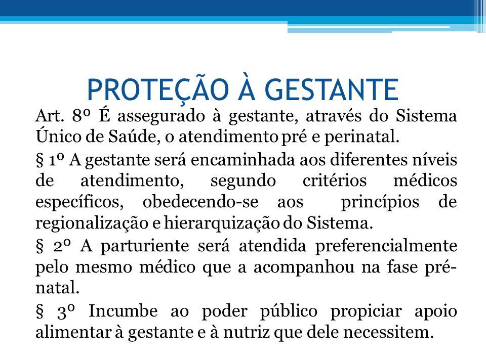 PROTEÇÃO À GESTANTE Art. 8º É assegurado à gestante, através do Sistema Único de Saúde, o atendimento pré e perinatal. § 1º A gestante será encaminhad
