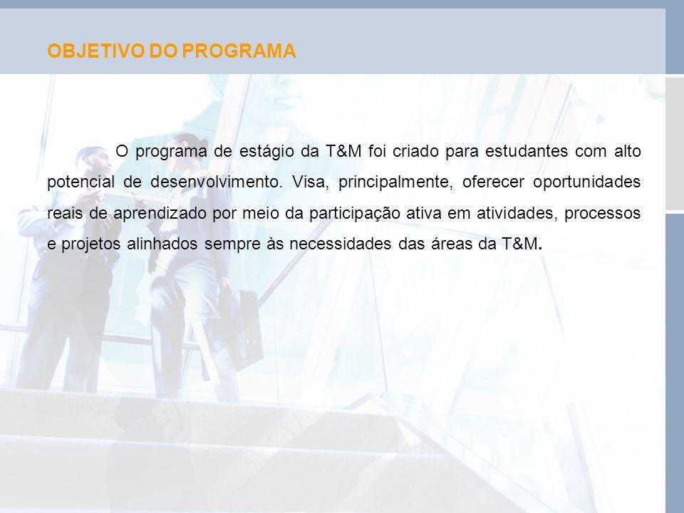 OBJETIVO DO PROGRAMA O programa de estágio da T&M foi criado para estudantes com alto potencial de desenvolvimento. Visa, principalmente, oferecer opo
