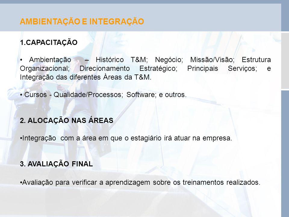 AMBIENTAÇÃO E INTEGRAÇÃO 1.CAPACITAÇÃO • Ambientação – Histórico T&M; Negócio; Missão/Visão; Estrutura Organizacional; Direcionamento Estratégico; Pri