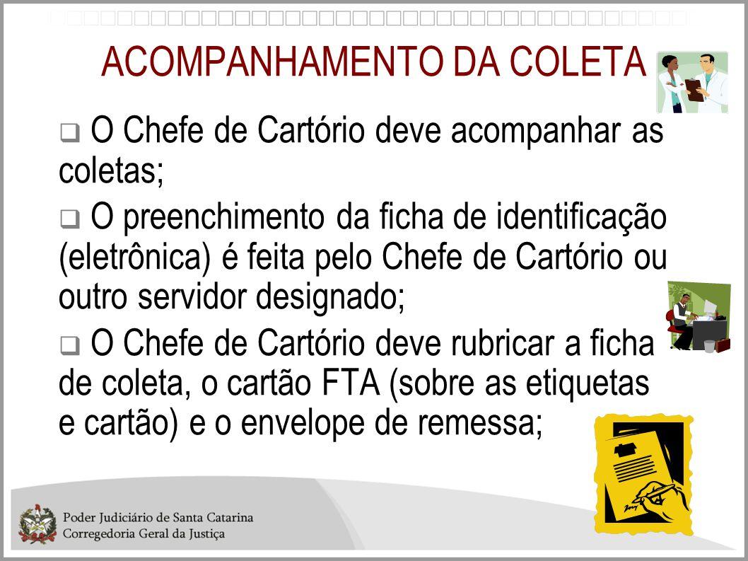 ACOMPANHAMENTO DA COLETA  O Chefe de Cartório deve acompanhar as coletas;  O preenchimento da ficha de identificação (eletrônica) é feita pelo Chefe