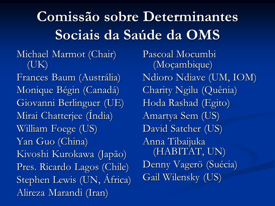 Comissão sobre Determinantes Sociais da Saúde da OMS Michael Marmot (Chair) (UK) Frances Baum (Austrália) Monique Bégin (Canadá) Giovanni Berlinguer (