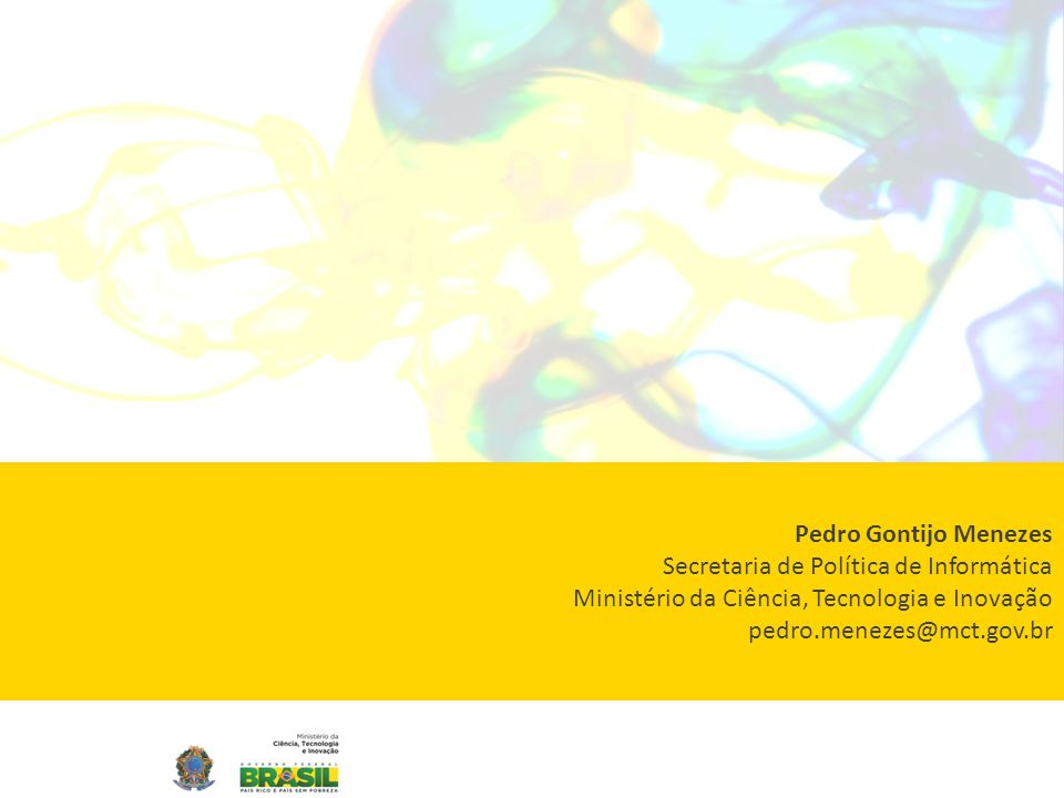 Pedro Gontijo Menezes Secretaria de Política de Informática Ministério da Ciência, Tecnologia e Inovação pedro.menezes@mct.gov.br