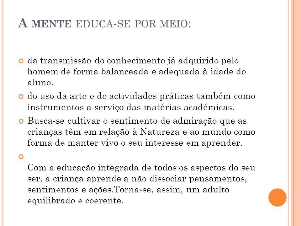 A MENTE EDUCA - SE POR MEIO : da transmissão do conhecimento já adquirido pelo homem de forma balanceada e adequada à idade do aluno. do uso da arte e