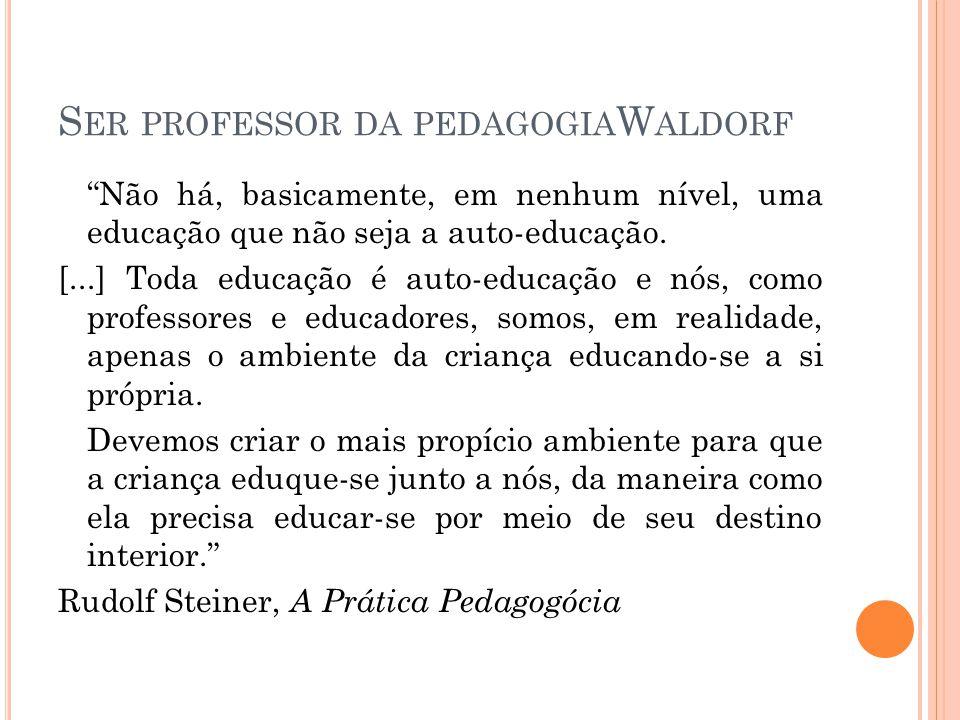 """S ER PROFESSOR DA PEDAGOGIA W ALDORF """"Não há, basicamente, em nenhum nível, uma educação que não seja a auto-educação. [...] Toda educação é auto-educ"""