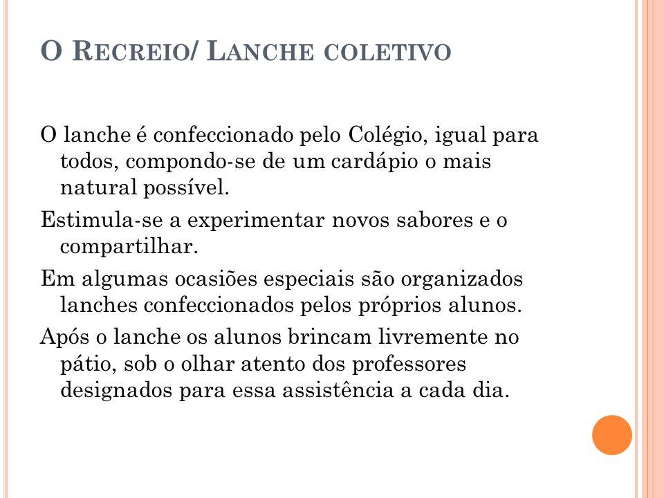 O R ECREIO / L ANCHE COLETIVO O lanche é confeccionado pelo Colégio, igual para todos, compondo-se de um cardápio o mais natural possível. Estimula-se
