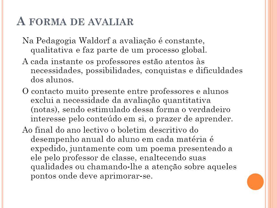 A FORMA DE AVALIAR Na Pedagogia Waldorf a avaliação é constante, qualitativa e faz parte de um processo global. A cada instante os professores estão a