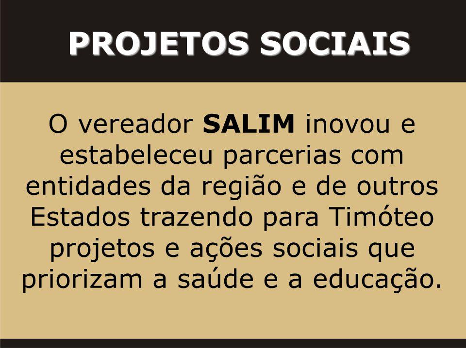 PROJETOS SOCIAIS O vereador SALIM inovou e estabeleceu parcerias com entidades da região e de outros Estados trazendo para Timóteo projetos e ações sociais que priorizam a saúde e a educação.