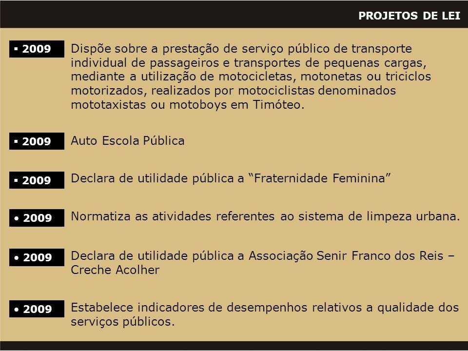 "PROJETOS DE LEI  2009 Auto Escola Pública  2009 Declara de utilidade pública a ""Fraternidade Feminina"" • 2009 Normatiza as atividades referentes ao"