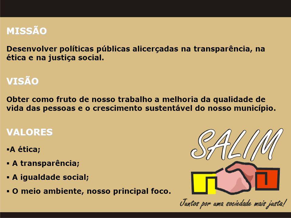 MISSÃO Desenvolver políticas públicas alicerçadas na transparência, na ética e na justiça social. VISÃO Obter como fruto de nosso trabalho a melhoria