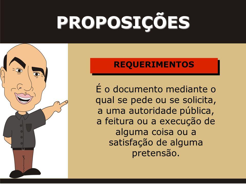 REQUERIMENTOS PROPOSIÇÕES É o documento mediante o qual se pede ou se solicita, a uma autoridade pública, a feitura ou a execução de alguma coisa ou a satisfação de alguma pretensão.