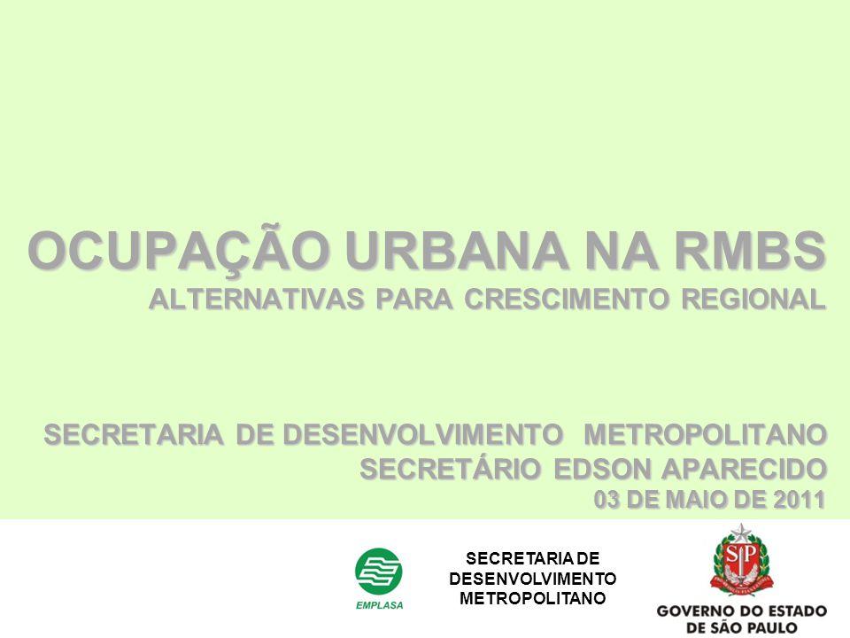 OCUPAÇÃO URBANA NA RMBS ALTERNATIVAS PARA CRESCIMENTO REGIONAL SECRETARIA DE DESENVOLVIMENTO METROPOLITANO SECRETÁRIO EDSON APARECIDO 03 DE MAIO DE 20