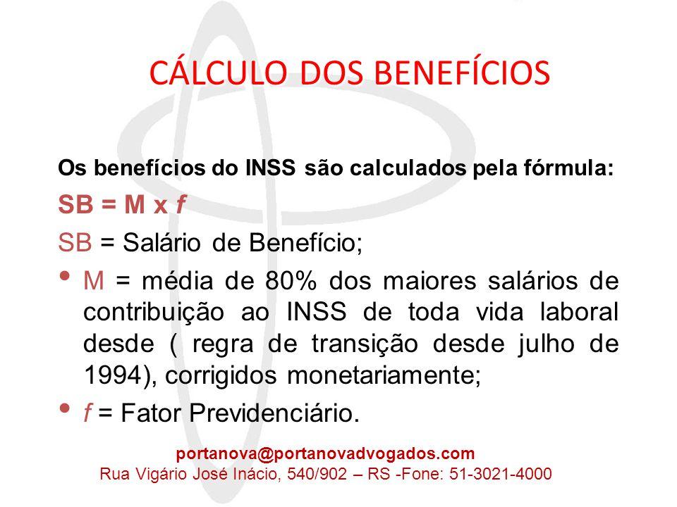 CÁLCULO DOS BENEFÍCIOS CÁLCULO DOS BENEFÍCIOS • Salário de benefício é o valor básico a ser utilizado para o cálculo da renda mensal a ser pago pelo INSS; • Salário de contribuição é o valor sobre o qual incide a contribuição mensal do segurado para o INSS; • O Fator Previdenciário é calculado pela seguinte fórmula: portanova@portanovadvogados.com Rua Vigário José Inácio, 540/902 – RS -Fone: 51-3021-4000