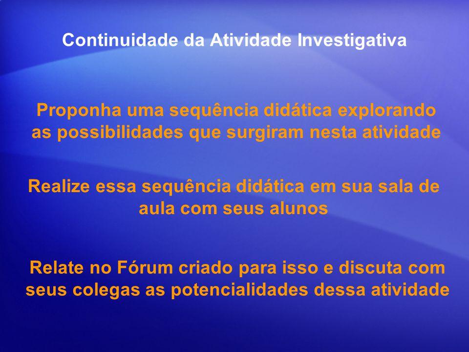 Continuidade da Atividade Investigativa Proponha uma sequência didática explorando as possibilidades que surgiram nesta atividade Realize essa sequênc