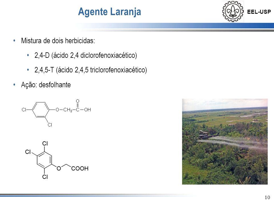 EEL-USP 10 Agente Laranja •Mistura de dois herbicidas: •2,4-D (ácido 2,4 diclorofenoxiacético) •2,4,5-T (ácido 2,4,5 triclorofenoxiacético) •Ação: des
