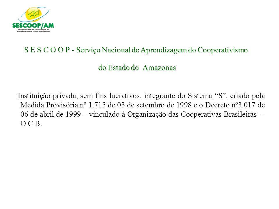 S E S C O O P - Serviço Nacional de Aprendizagem do Cooperativismo do Estado do Amazonas Instituição privada, sem fins lucrativos, integrante do Siste