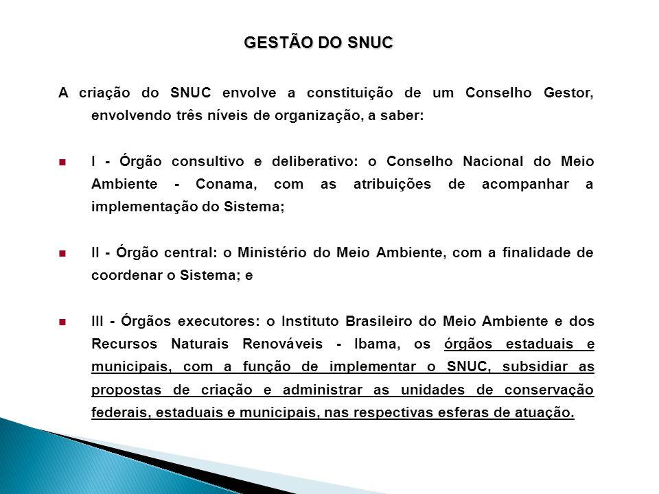 GESTÃO DO SNUC A criação do SNUC envolve a constituição de um Conselho Gestor, envolvendo três níveis de organização, a saber:  I - Órgão consultivo e deliberativo: o Conselho Nacional do Meio Ambiente - Conama, com as atribuições de acompanhar a implementação do Sistema;  II - Órgão central: o Ministério do Meio Ambiente, com a finalidade de coordenar o Sistema; e  III - Órgãos executores: o Instituto Brasileiro do Meio Ambiente e dos Recursos Naturais Renováveis - Ibama, os órgãos estaduais e municipais, com a função de implementar o SNUC, subsidiar as propostas de criação e administrar as unidades de conservação federais, estaduais e municipais, nas respectivas esferas de atuação.