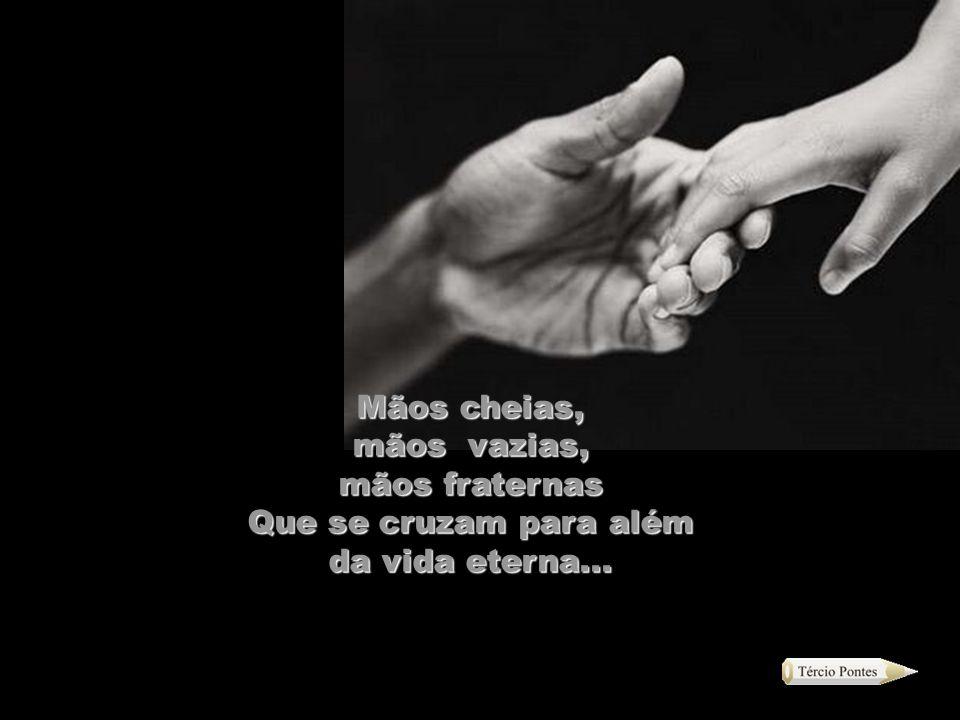 As mãos que com o tempo se modificam Perdem o Viço, a agilidade, mas nunca o poder De a cada momento pelo teu corpo percorrer.....