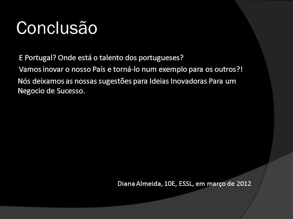 Conclusão E Portugal? Onde está o talento dos portugueses? Vamos inovar o nosso País e torná-lo num exemplo para os outros?! Nós deixamos as nossas su