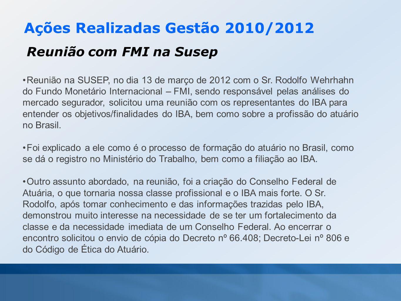 Ações Realizadas Gestão 2010/2012 Reunião com FMI na Susep •Reunião na SUSEP, no dia 13 de março de 2012 com o Sr. Rodolfo Wehrhahn do Fundo Monetário
