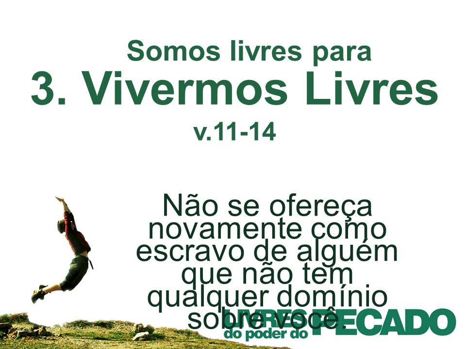 3. Vivermos Livres v.11-14 Não se ofereça novamente como escravo de alguém que não tem qualquer domínio sobre você. Somos livres para