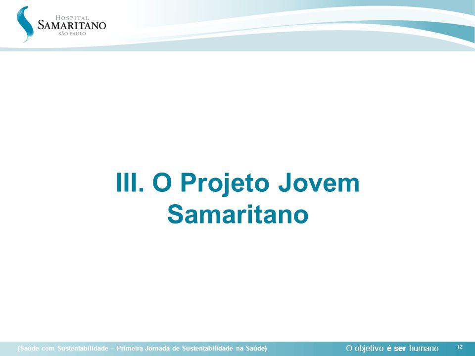 O objetivo é ser humano 12 (Saúde com Sustentabilidade – Primeira Jornada de Sustentabilidade na Saúde) 12 III. O Projeto Jovem Samaritano