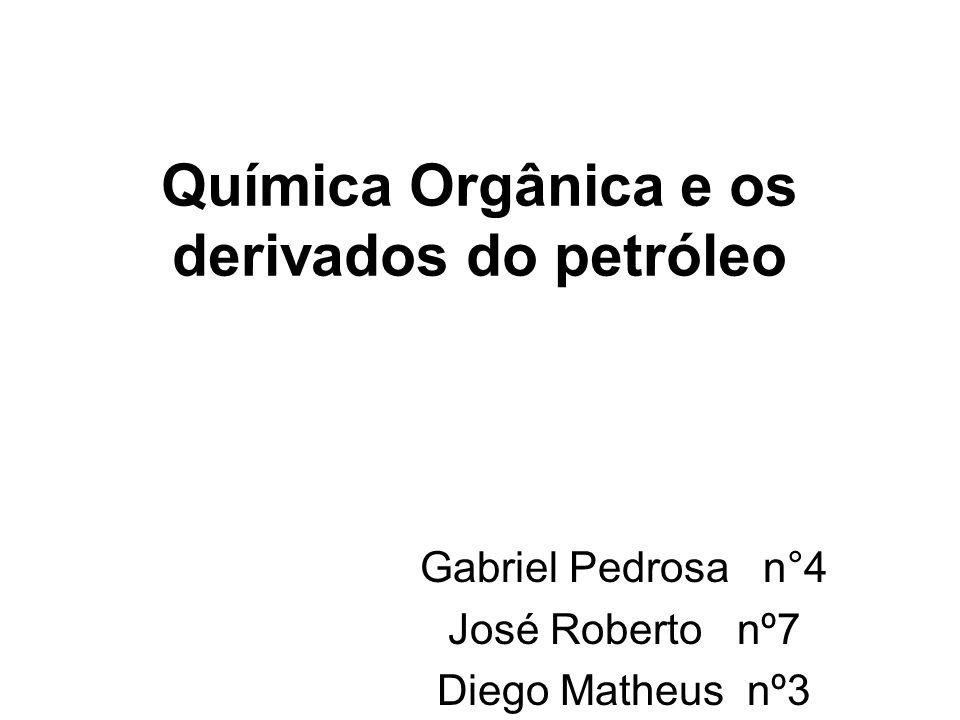 Química Orgânica e os derivados do petróleo Gabriel Pedrosa n°4 José Roberto nº7 Diego Matheus nº3