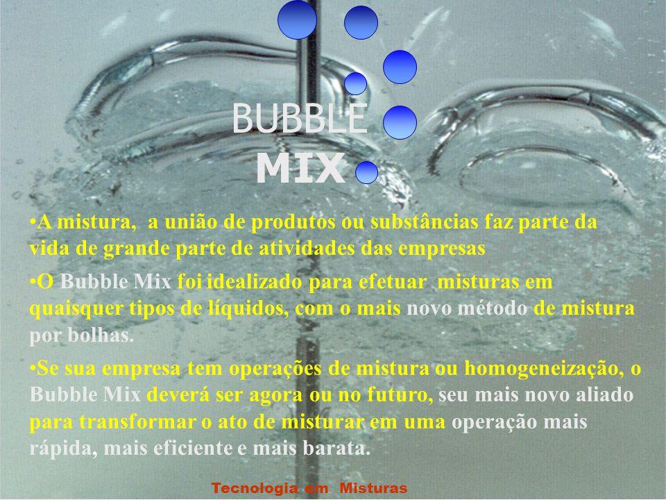 Tecnologia em Misturas BUBBLE MIX •A mistura, a união de produtos ou substâncias faz parte da vida de grande parte de atividades das empresas •O Bubble Mix foi idealizado para efetuar misturas em quaisquer tipos de líquidos, com o mais novo método de mistura por bolhas.