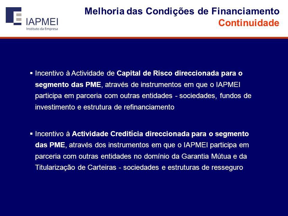 Melhoria das Condições de Financiamento Continuidade  Incentivo à Actividade de Capital de Risco direccionada para o segmento das PME, através de instrumentos em que o IAPMEI participa em parceria com outras entidades - sociedades, fundos de investimento e estrutura de refinanciamento  Incentivo à Actividade Creditícia direccionada para o segmento das PME, através dos instrumentos em que o IAPMEI participa em parceria com outras entidades no domínio da Garantia Mútua e da Titularização de Carteiras - sociedades e estruturas de resseguro