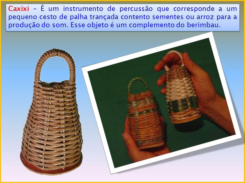 Caxixi – É um instrumento de percussão que corresponde a um pequeno cesto de palha trançada contento sementes ou arroz para a produção do som. Esse ob