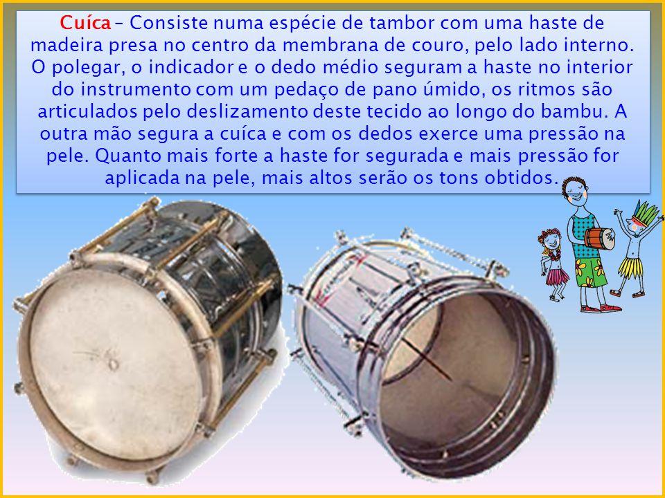Cuíca – Consiste numa espécie de tambor com uma haste de madeira presa no centro da membrana de couro, pelo lado interno. O polegar, o indicador e o d