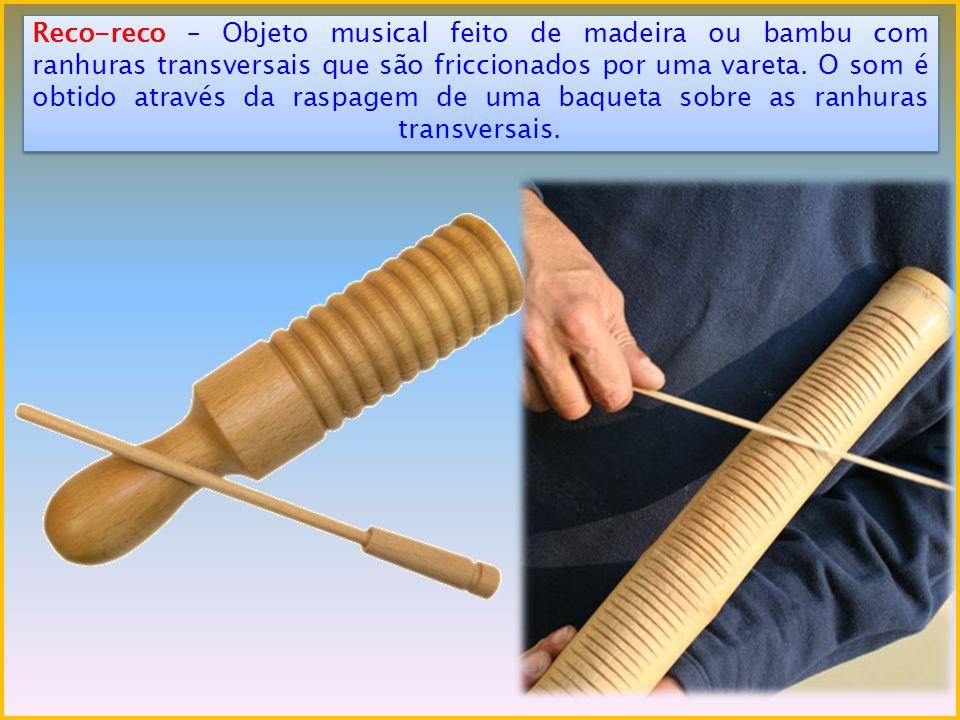 Reco-reco – Objeto musical feito de madeira ou bambu com ranhuras transversais que são friccionados por uma vareta. O som é obtido através da raspagem