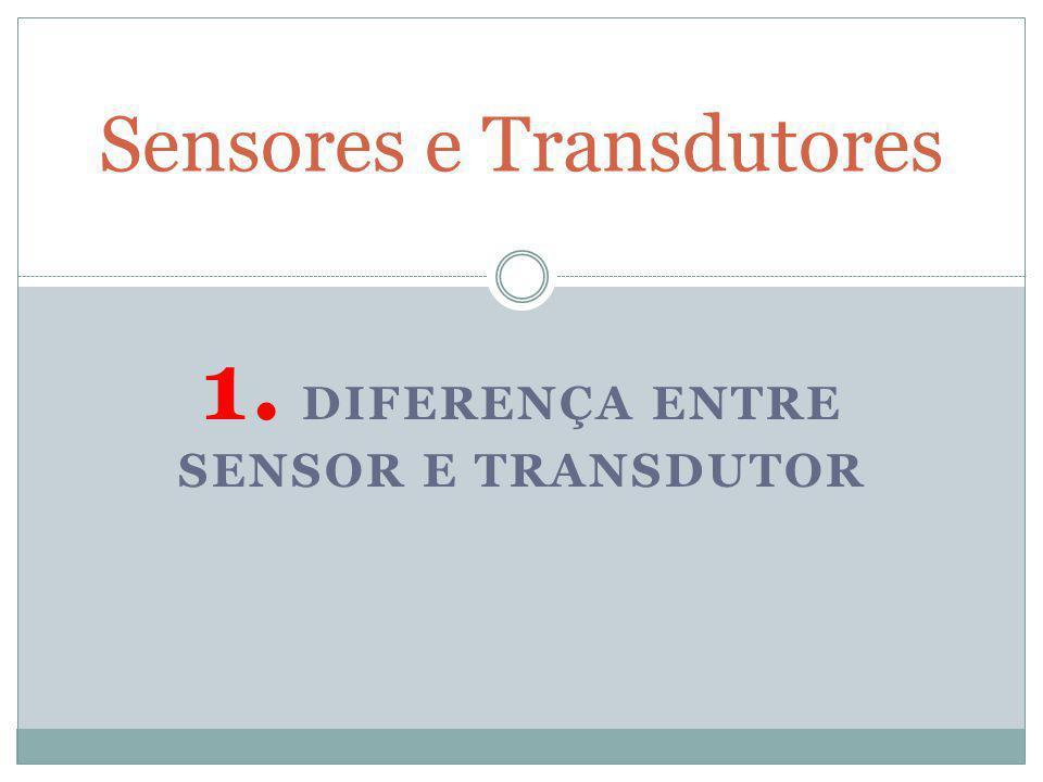1. DIFERENÇA ENTRE SENSOR E TRANSDUTOR Sensores e Transdutores