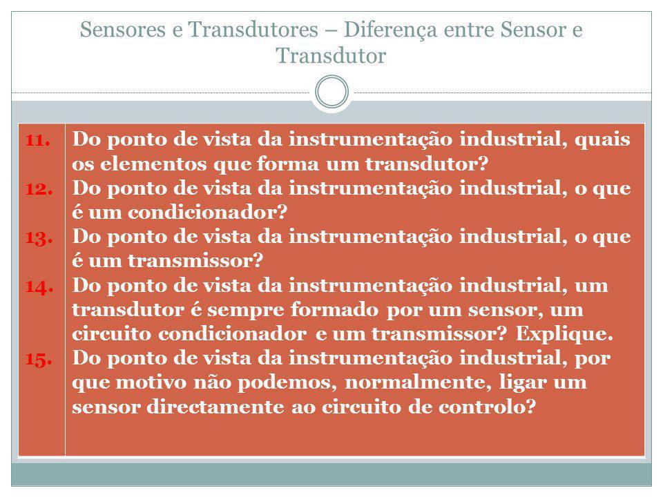 Sensores e Transdutores – Diferença entre Sensor e Transdutor 11. 12. 13. 14. 15. Do ponto de vista da instrumentação industrial, quais os elementos q