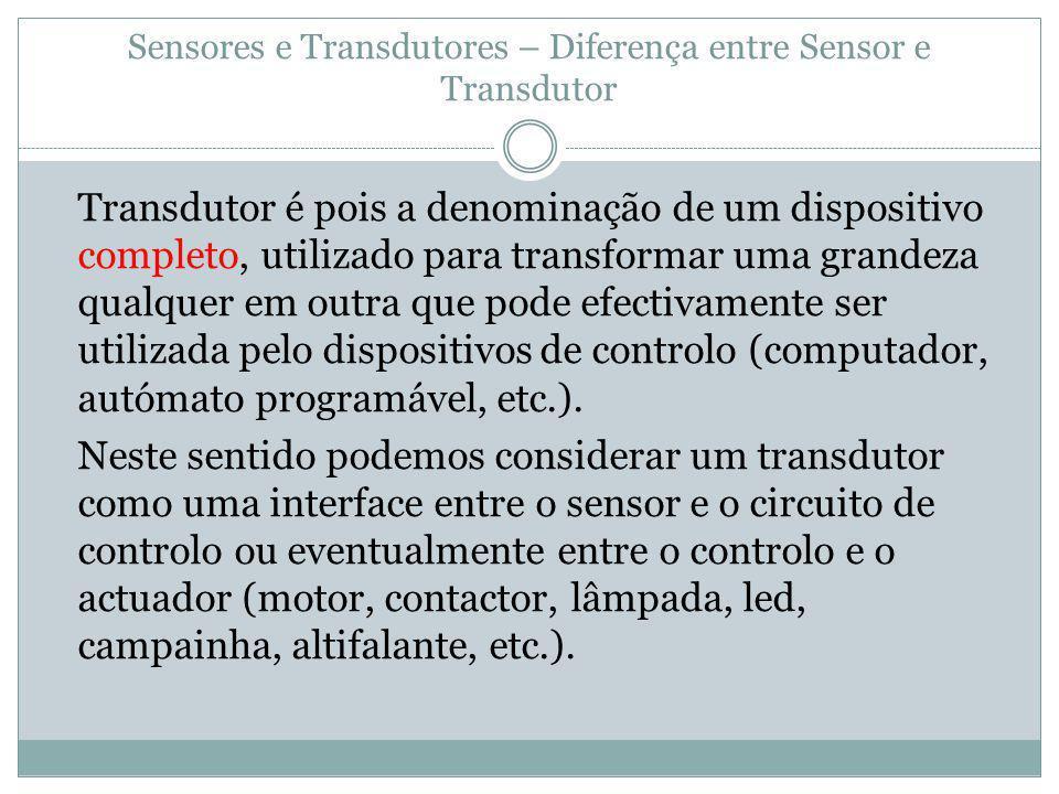 Sensores e Transdutores – Diferença entre Sensor e Transdutor Transdutor é pois a denominação de um dispositivo completo, utilizado para transformar u