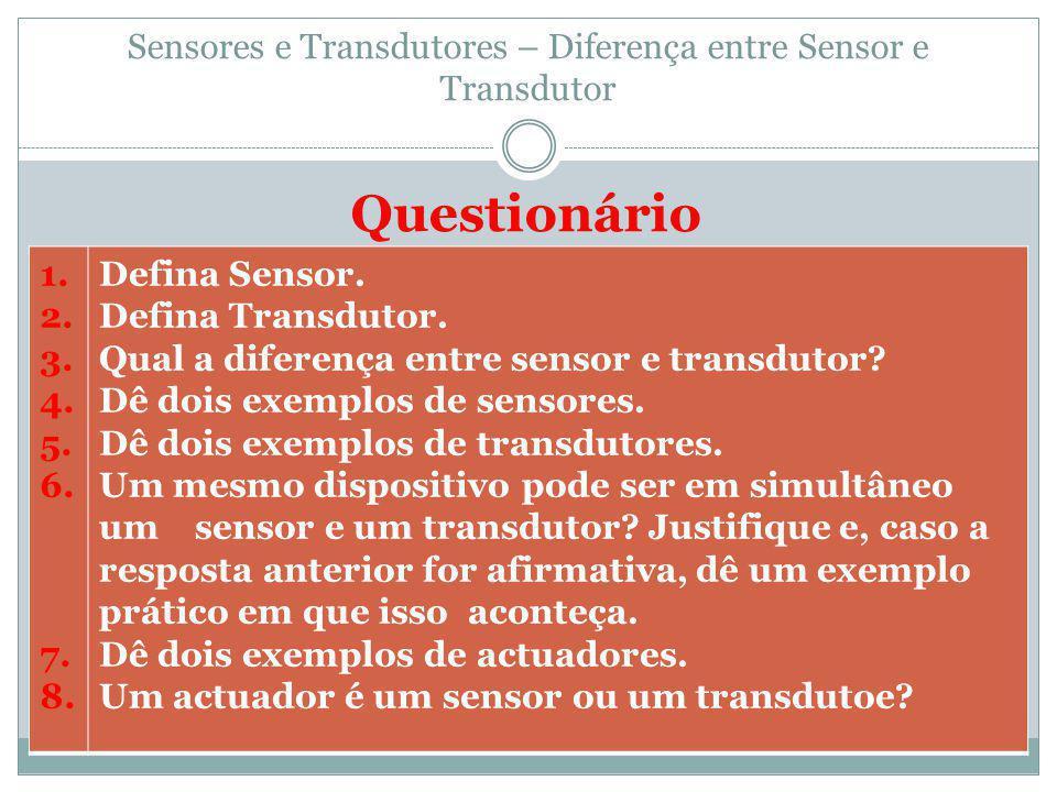 Sensores e Transdutores – Diferença entre Sensor e Transdutor Questionário 1. 2. 3. 4. 5. 6. 7. 8. Defina Sensor. Defina Transdutor. Qual a diferença