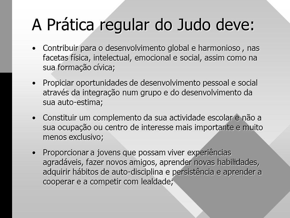 A Prática regular do Judo deve: •Contribuir para o desenvolvimento global e harmonioso, nas facetas física, intelectual, emocional e social, assim com